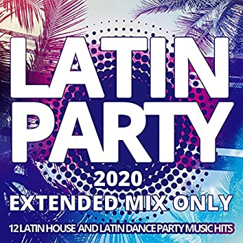 Latin Party 2020 / Extended Mix Only - 12 Latin House And Latin Dance Party Music Hits