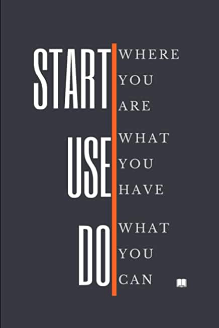 Start where you are. Use what you have. Do what you can : Blank Lined Notebook Journal to motivate and inspire productivity.