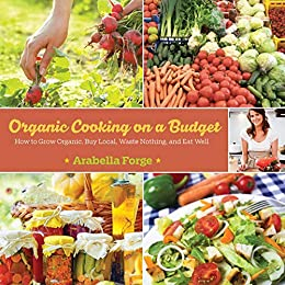 Organic Cooking on a Budget: How to Grow Organic, Buy Local, Waste Nothing, and Eat Well by [Arabella Forge]