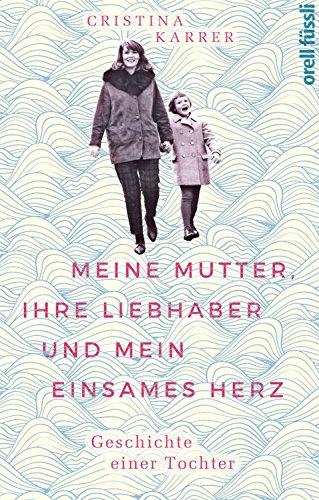 Meine Mutter, ihre Liebhaber und mein einsames Herz: Geschichte einer Tochter
