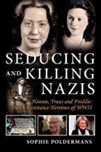 Seducing and Killing Nazis: Hannie, Truus and Freddie: Dutch Resistance Heroines of WWII (1)