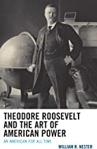 Theodore Roosevelt and the Art of American Power: An American for All Time