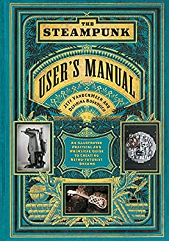 The Steampunk User's Manual: An Illustrated Practical and Whimsical Guide to Creating Retro-futurist Dreams by [Jeff VanderMeer, S. J. Chambers]