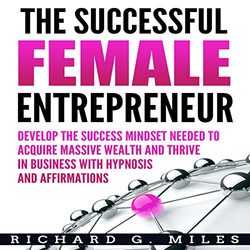 The Successful Female Entrepreneur: Develop the Success Mindset Needed to Acquire Massive Wealth and Thrive in Business with Hypnosis and Affirmations audiobook cover art