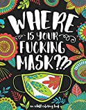 Where Is Your Fucking Mask? An Adult Coloring Book: Anxiety, Relaxation, Destress & Mindful Meditation - Humorous, Inspirational & Motivational Coloring Books for Grown-ups