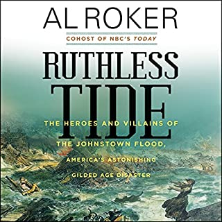 Ruthless Tide     The Heroes and Villains of the Johnstown Flood, America's Astonishing Gilded Age Disaster              By:                                                                                                                                 Al Roker                               Narrated by:                                                                                                                                 Mirron Willis                      Length: 8 hrs and 27 mins     33 ratings     Overall 4.5