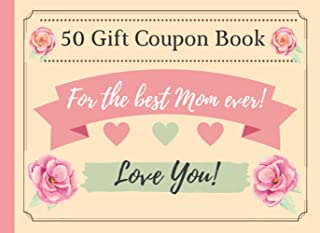 50 Gift Coupon Book For The Best Mom Ever: Mother's Day Or Birthday Gift Vouchers 40 Pre-Written & 10 Blank Coupon Book Fo...