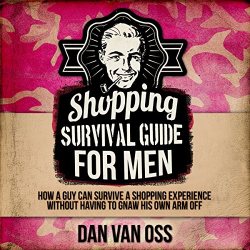 Shopping Survival Guide for Men: How a Man Can Survive a Shopping Experience Without Having to Gnaw His Arm Off audiobook cover art