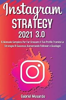 Instagram Strategy 3.0; Il Manuale Completo Per Far Crescere Il Tuo Profilo Tramite Le Strategie Di Successo Aumentando Fo...