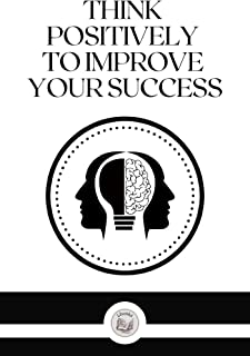 THINK POSITIVELY TO IMPROVE YOUR SUCCESS