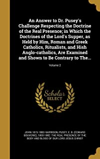 An Answer to Dr. Pusey's Challenge Respecting the Doctrine of the Real Presence; In Which the Doctrines of the Lord's Supper, as Held by Him, Roman and Greek Catholics, Ritualists, and Hish Anglo-Catholics, Are Examined and Shown to Be Contrary to The...; Vo