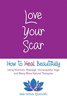 Love Your Scar: How to Heal Beautifully Using Nutrition, Massage, Homeopathy, Yoga and Many More Natural Therapies