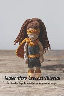 Super Hero Crochet Tutorial: Let Crochet Superhero With Instructions and Images: Super Hero Crochet Book