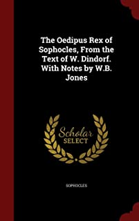 The Oedipus Rex of Sophocles, from the Text of W. Dindorf. with Notes by W.B. Jones