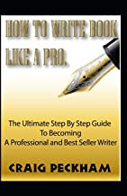 How to Write Book Like a Pro.: The Ultimate Step by Step Guide to Becoming a Professional and Best Seller Writer