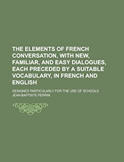 The Elements of French Conversation, with New, Familiar, and Easy Dialogues, Each Preceded by a Suitable Vocabulary, in Fr...