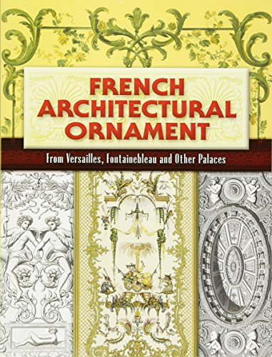 French Architectural Ornament: From Versailles, Fontainebleau and Other Palaces (Dover Architecture)