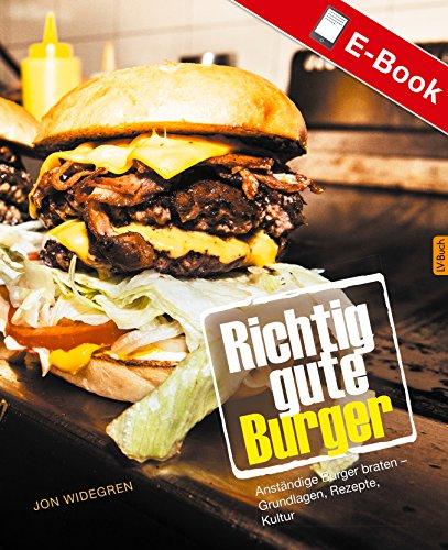Richtig gute Burger: Anständige Burger braten – Grundlagen, Rezepte, Kultur