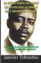 UN DÉCÈS À GENÈVE QUI A MENÉ UNE NATION DANS UN COMA ET QUI A TRAUMATISÉ L'AFRIQUE: L'assassinat de Félix-Roland Moumié et...