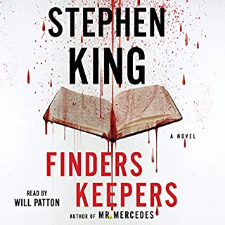 Finders Keepers     A Novel              Written by:                                                                                                                                 Stephen King                               Narrated by:                                                                                                                                 Will Patton                      Length: 13 hrs and 5 mins     136 ratings     Overall 4.6