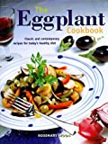 The Eggplant Cookbook: Classic and Contemporary Recipes for Today's...