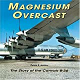 Magnesium Overcast: The Story of the Convair B-36