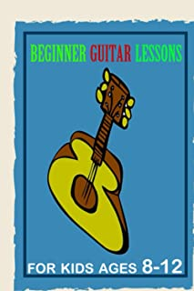 Beginner Guitar Lessons for kids ages 8-12: Learn to Play Famous Guitar Songs for Children ,First Steps in Learning to Pla...