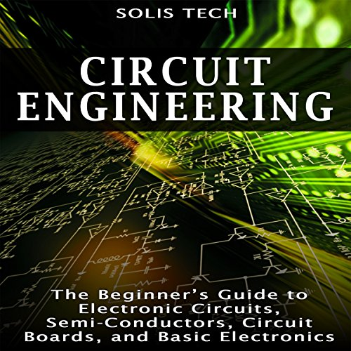 Circuit Engineering: The Beginner's Guide to Electronic Circuits, Semi-Conductors, Circuit Boards, and Basic Electronics audiobook cover art