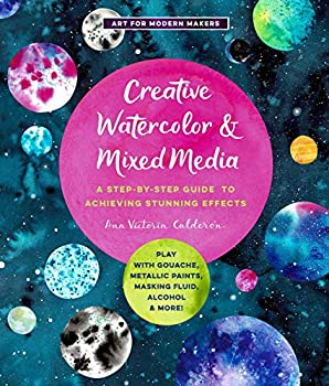 Creative Watercolor and Mixed Media  A Step-by-Step Guide to Achieving Stunning Effects--Play with Gouache Metallic Paints Masking Fluid Alcohol and More!  Art for Modern Makers 3