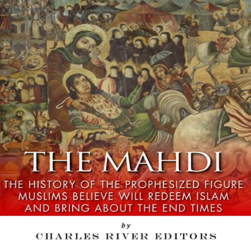 The Mahdi: The History of the Prophesized Figure Muslims Believe Will Redeem Islam and Bring About the End Times audiobook cover art