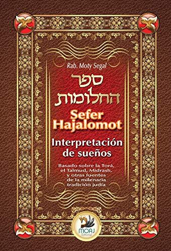 Sefer Hajalomot - Interpretación de Sueños: Basado en la Torá, el Talmud, Midrash y otras fuentes de la milenaria tradición judía (Spanish Edition)