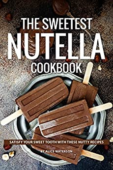 The Sweetest Nutella Cookbook: Satisfy Your Sweet Tooth with These Nutty Recipes by [Alice Waterson]