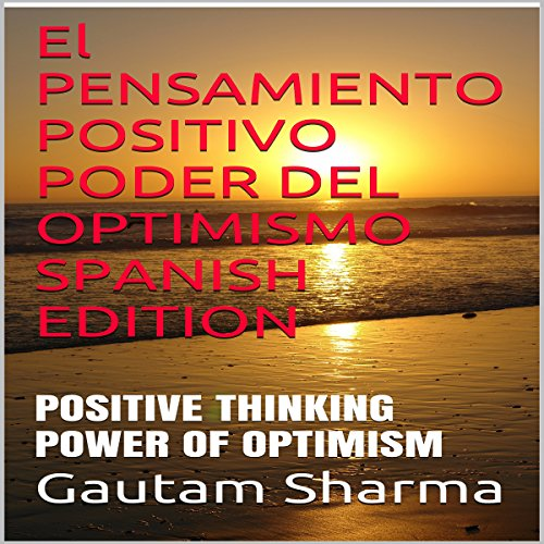 El pensamiento positivo, Poder del Optimismo [Positive Thinking, the Power of Optimism] Audiobook By Gautam Sharma cover art