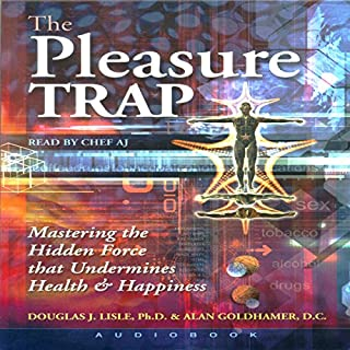 The Pleasure Trap     Mastering the Hidden Force That Undermines Health & Happiness              Written by:                                                                                                                                 Douglas J. Lisle,                                                                                        Alan Goldhamer                               Narrated by:                                                                                                                                 Chef AJ                      Length: 9 hrs     15 ratings     Overall 4.7