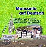 Monsanto auf Deutsch: Seilschaften der Agro-Gentechnik zwischen Firmen, Behörden, Lobbyverbänden und Forschung - von Aachen bis Rostock (UmWeltzer)