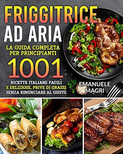 Friggitrice ad aria: La guida completa per principianti 1001 ricette italiane facili e deliziose,prive di grassi senza rinunciare al gusto