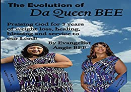 Evolution Of Da Queen Bee: Praising God for 3 years of weight loss, healing, blessing and service to our Lord! by [Evangelist Angie Bee, Adam Holt, Loretha Simon, Sharlyne Thomas, Raqui Hernandez, Jasmine Chestang, Lesley Reed]