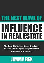 The Next Wave of Influence in Real Estate: The Best Marketing, Sales, and Industry Secrets Shared by the Top Millennial Real Estate Agents in the Country