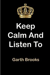 Keep Calm and Listen To Garth Brooks: Garth Brooks Notebook/ journal/ Notepad/ Diary For Fans. Men, Boys, Women, Girls And...