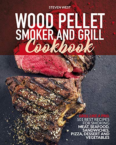 Wood Pellet Smoker and Grill Cookbook: Grill like a Pro. 101 Best Recipes for Smoking Meat, Seafood, Sandwiches, Pizza, Dessert and Vegetables
