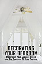 Decorating Your Bedroom: Transform Your Current Space Into The Bedroom Of Your Dreams: Ideas For Your Room Design