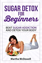 Sugar Detox for Beginners: Detox Your Body and Beat Sugar Addiction FOR LIFE (Volume 1)