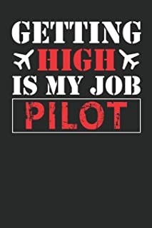 Getting High Is My Job Notebook: Funny Captains Quote Journal For Flight Instructors, Aviators, Jet Flying, Cockpit, & Air...