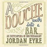 A Douche Walks into a Bar...: An Encyclopedia of Douchebaggary