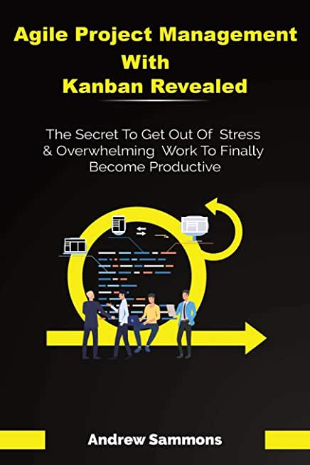 Agile Project Management With Kanban Revealed: The Secret To Get Out Of Stress And Overwhelming Work To Finally Become Productive