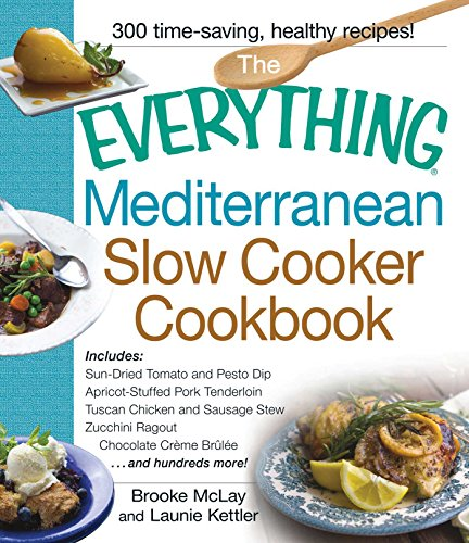 The Everything Mediterranean Slow Cooker Cookbook: Includes Sun-Dried Tomato and Pesto Dip, Apricot-Stuffed Pork Tenderloin, Tuscan Chicken and ... Zucchini Ragout, and Chocolate Creme Brulee