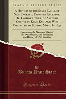 A History of the Starr Family, of New England, From the Ancestor, Dr. Comfort Starr, of Ashford, County of Kent, England, Who Emigrated to Boston, Mass., In 1635 (Classic Reprint)