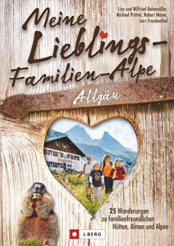 Wanderführer Allgäu: Meine Lieblings-Familien-Alpe Allgäu. 25 Wanderungen zu familienfreundlichen Hütten und Almen. Einfache Wanderwege für Familien ... familienfreundlichen Hütten, Almen und Alpen