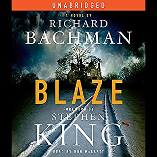 Blaze     A Novel              By:                                                                                                                                 Richard Bachman,                                                                                        Stephen King                               Narrated by:                                                                                                                                 Ron McLarty                      Length: 8 hrs and 13 mins     1,358 ratings     Overall 4.1