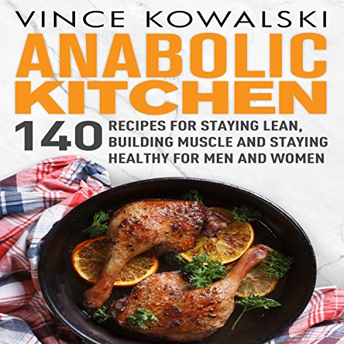 Anabolic Kitchen: 140 Recipes for Staying Lean, Building Muscle and Staying Healthy for Men and Women audiobook cover art